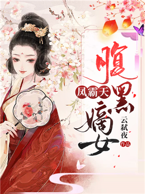 《凤霸天:腹黑嫡女》穿越架空短篇小说甜文在线免费阅读无广告无弹窗
